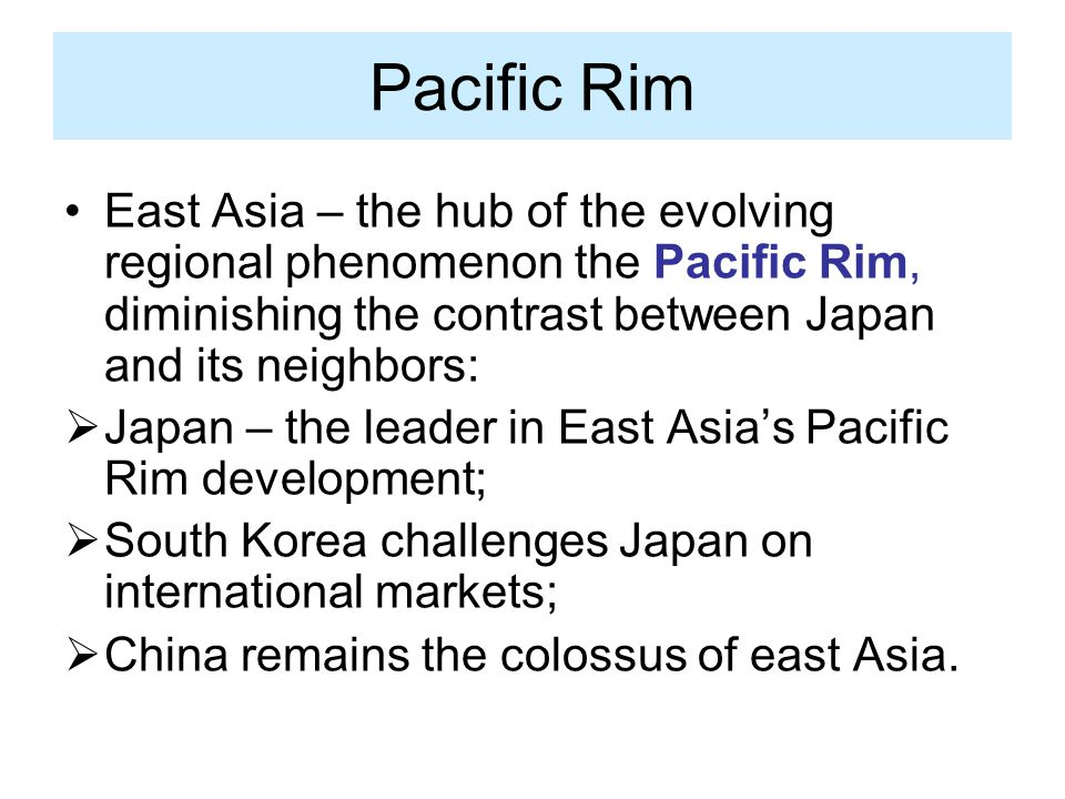Pacific Rim East Asia – the hub of the evolving regional phenomenon the Pacific Rim, diminishing the contrast between Japan and its neighbors: