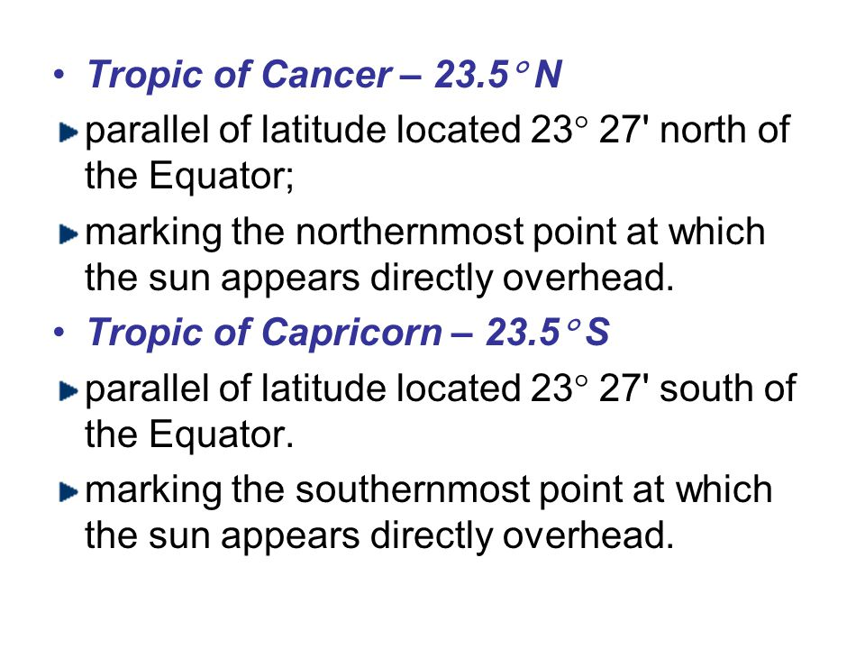 Tropic of Cancer – 23.5 N parallel of latitude located 23 27 north of the Equator;