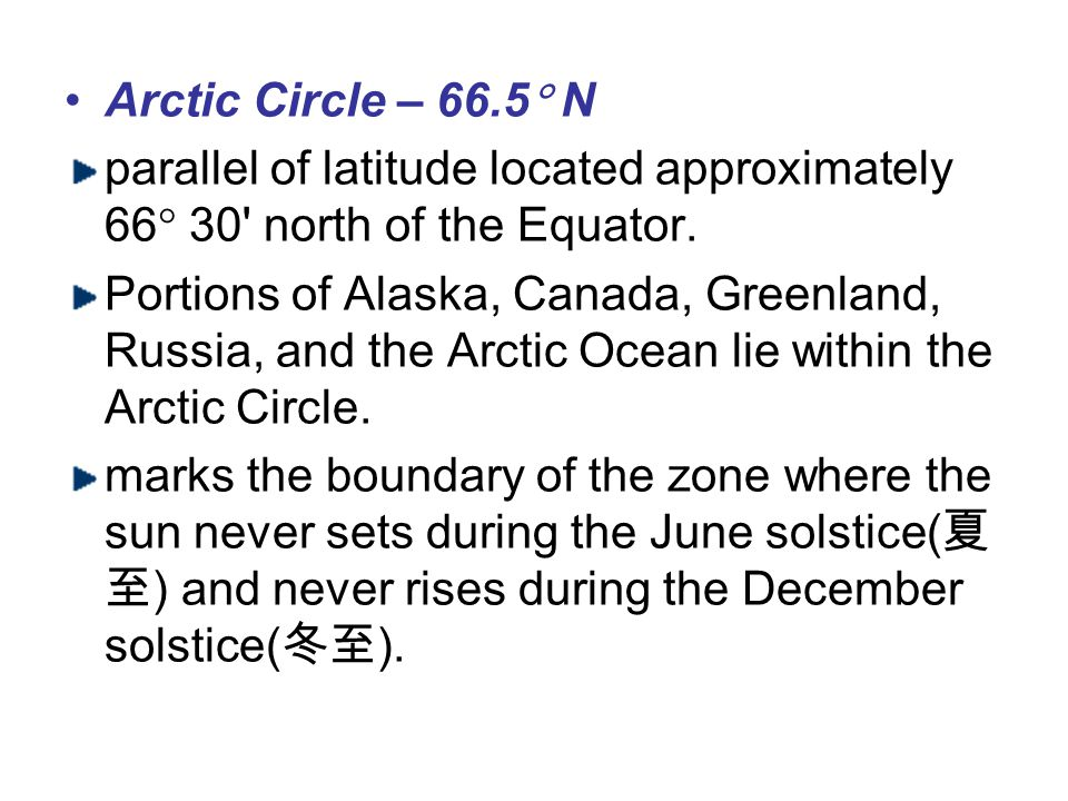Arctic Circle – 66.5 N parallel of latitude located approximately 66 30 north of the Equator.