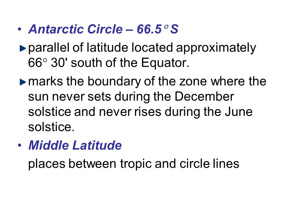 Antarctic Circle – 66.5 S parallel of latitude located approximately 66 30 south of the Equator.