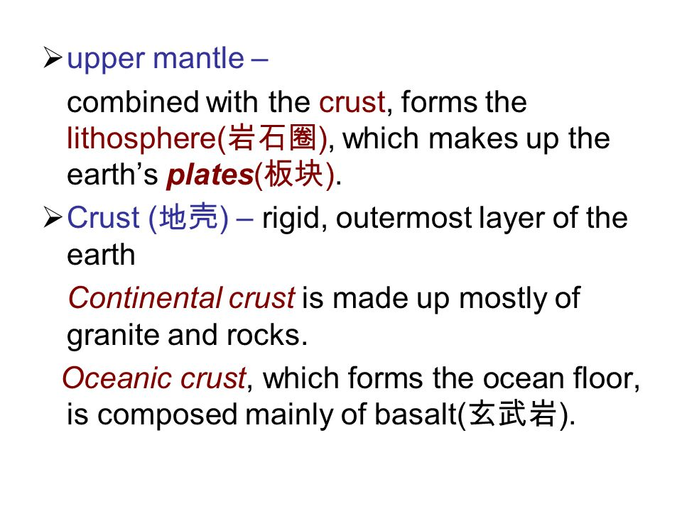 upper mantle – combined with the crust, forms the lithosphere(岩石圈), which makes up the earth's plates(板块).
