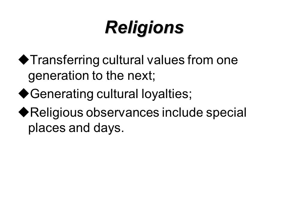 Religions Transferring cultural values from one generation to the next; Generating cultural loyalties;
