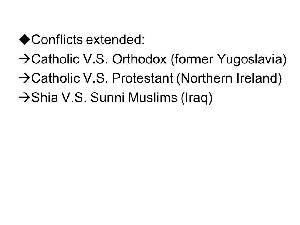 Conflicts extended: Catholic V.S. Orthodox (former Yugoslavia) Catholic V.S. Protestant (Northern Ireland)