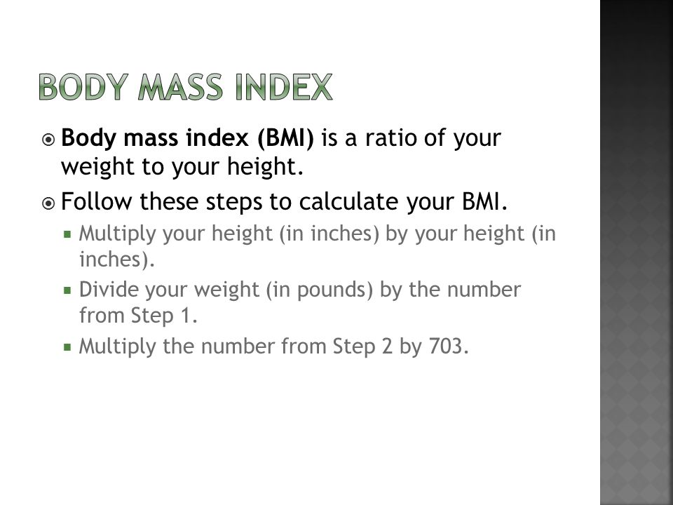 BODY MASS INDEX Body mass index (BMI) is a ratio of your weight to your height. Follow these steps to calculate your BMI.
