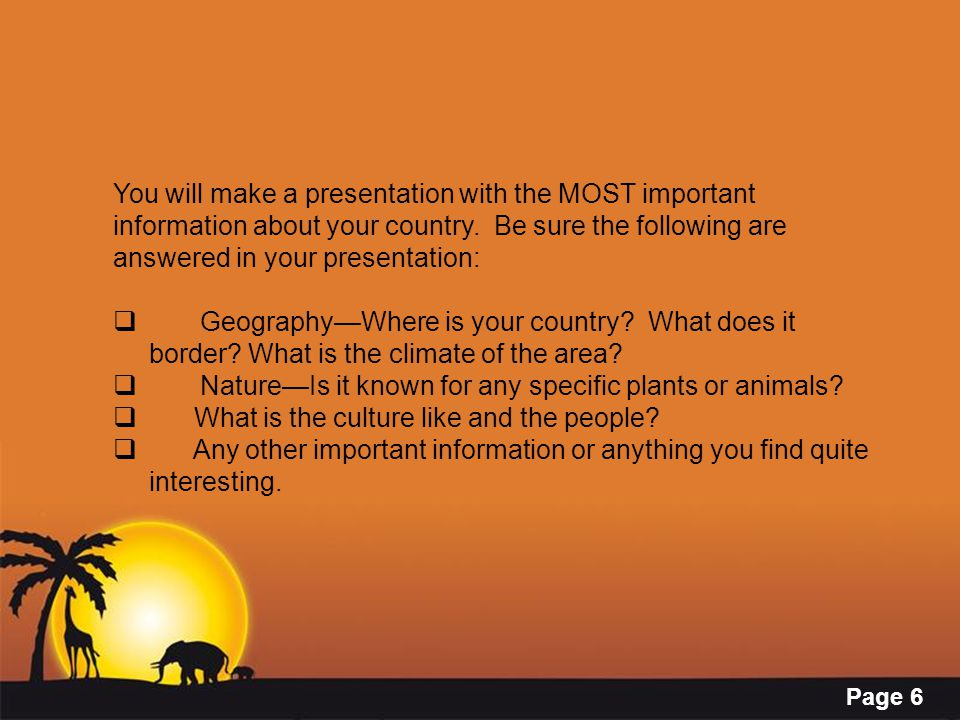 You will make a presentation with the MOST important information about your country. Be sure the following are answered in your presentation: