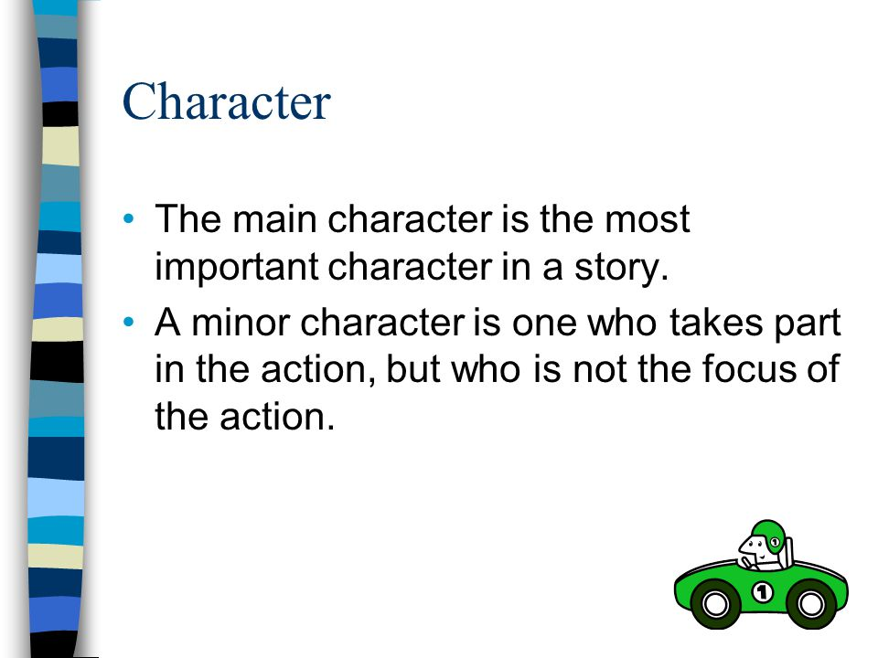 Character The main character is the most important character in a story.