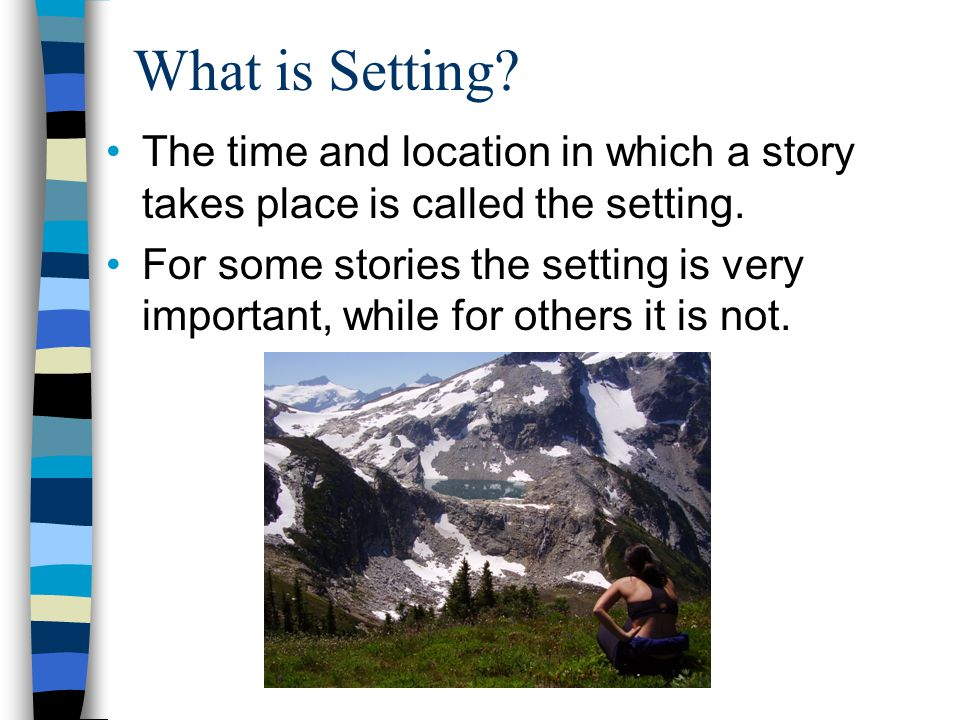 What is Setting The time and location in which a story takes place is called the setting.