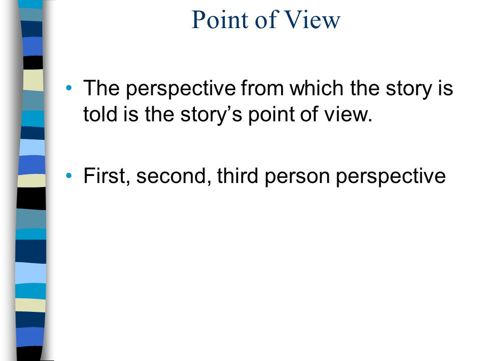 Point of View The perspective from which the story is told is the story's point of view.