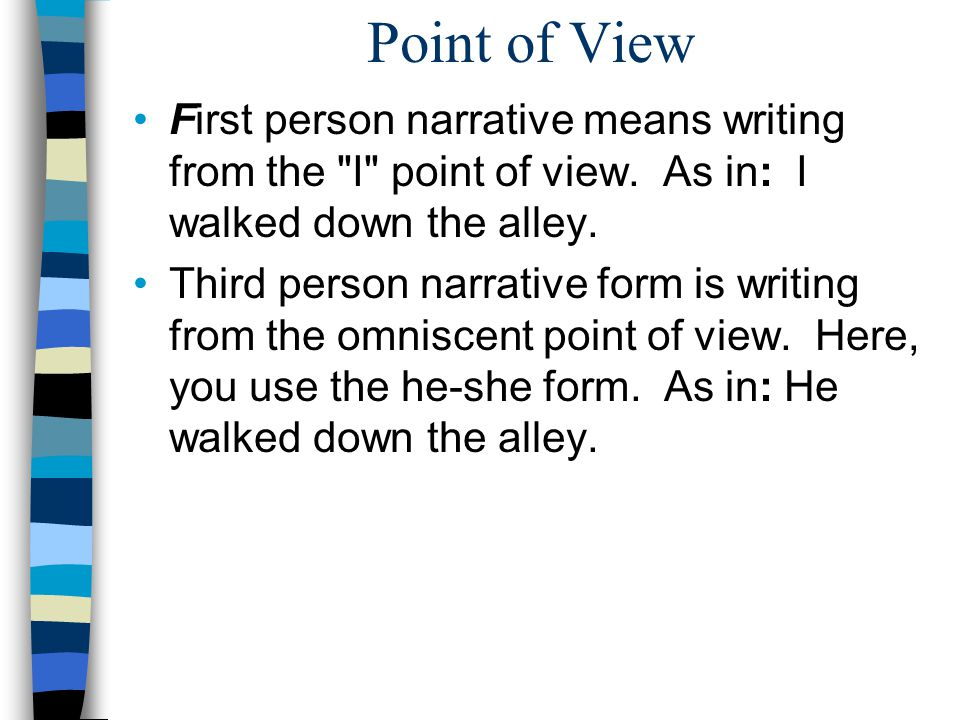 Point of View First person narrative means writing from the I point of view. As in: I walked down the alley.