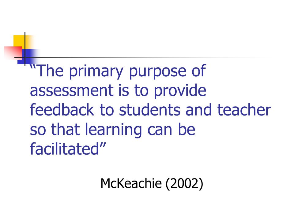 The primary purpose of assessment is to provide feedback to students and teacher so that learning can be facilitated