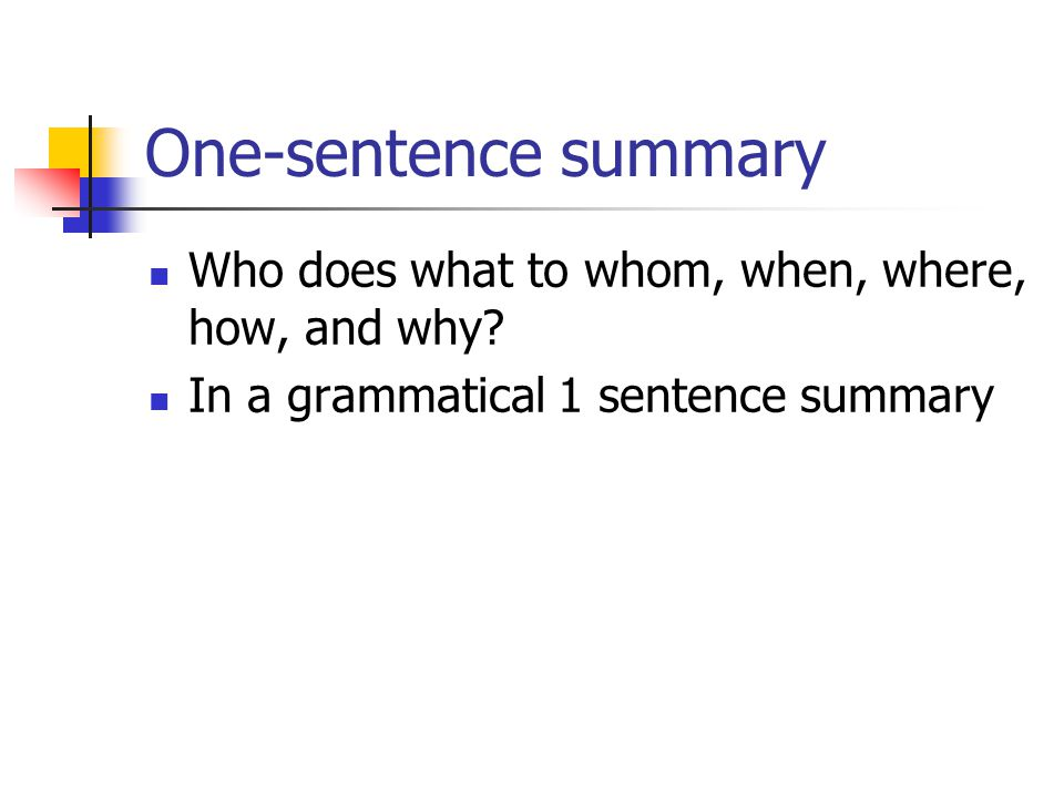 One-sentence summary Who does what to whom, when, where, how, and why