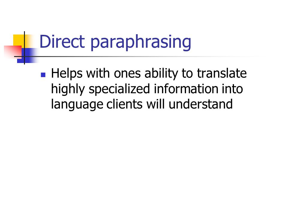 Direct paraphrasing Helps with ones ability to translate highly specialized information into language clients will understand.