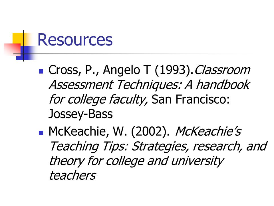 Resources Cross, P., Angelo T (1993).Classroom Assessment Techniques: A handbook for college faculty, San Francisco: Jossey-Bass.