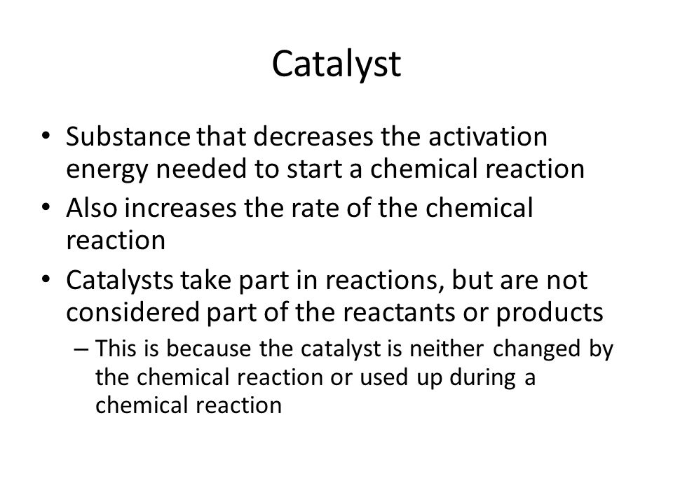 Catalyst Substance that decreases the activation energy needed to start a chemical reaction. Also increases the rate of the chemical reaction.
