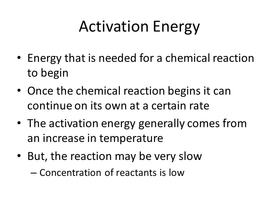 Activation Energy Energy that is needed for a chemical reaction to begin.