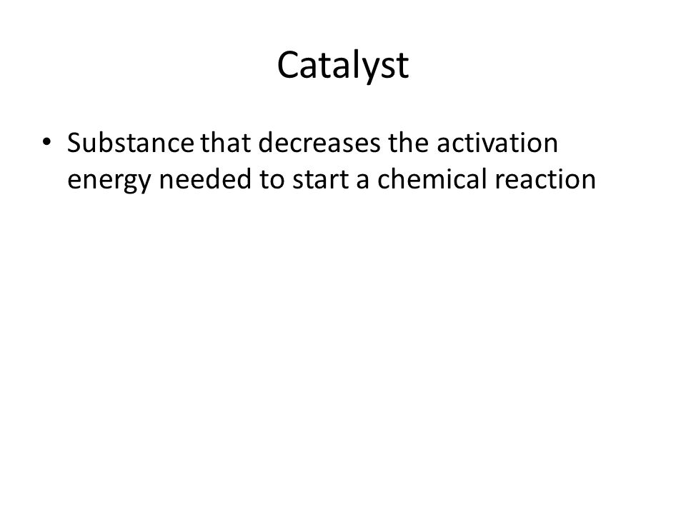 Catalyst Substance that decreases the activation energy needed to start a chemical reaction