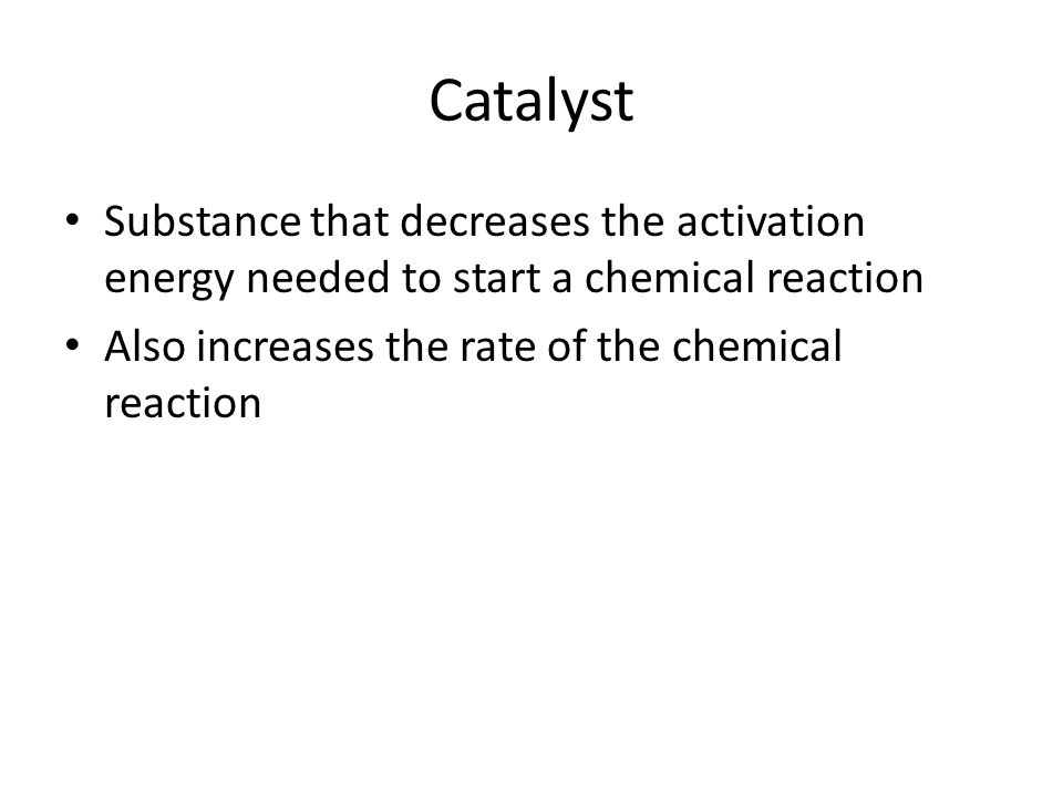 Catalyst Substance that decreases the activation energy needed to start a chemical reaction.