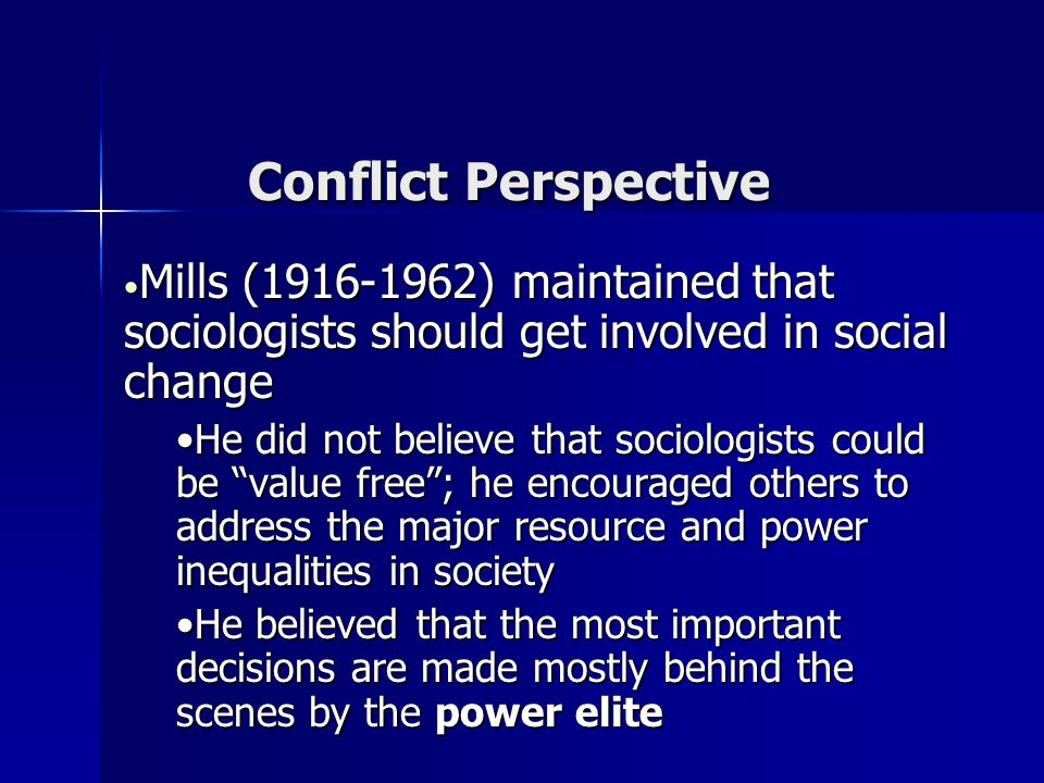 Conflict Perspective Mills (1916-1962) maintained that sociologists should get involved in social change.
