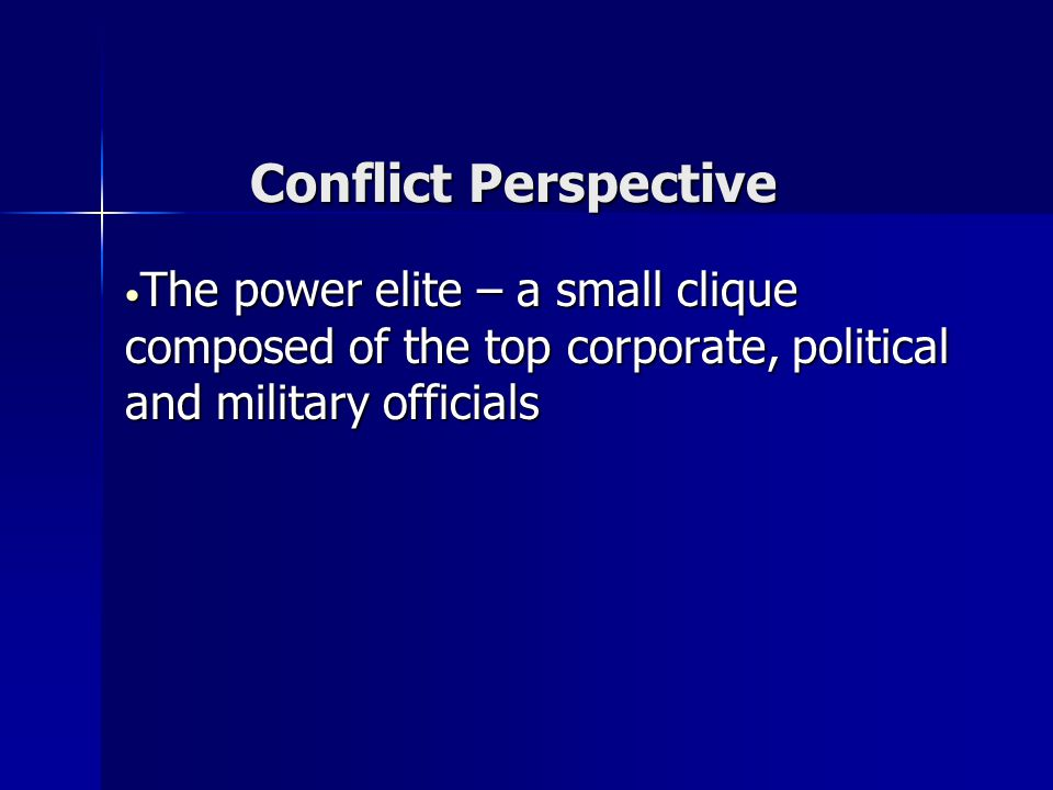 Conflict Perspective The power elite – a small clique composed of the top corporate, political and military officials.