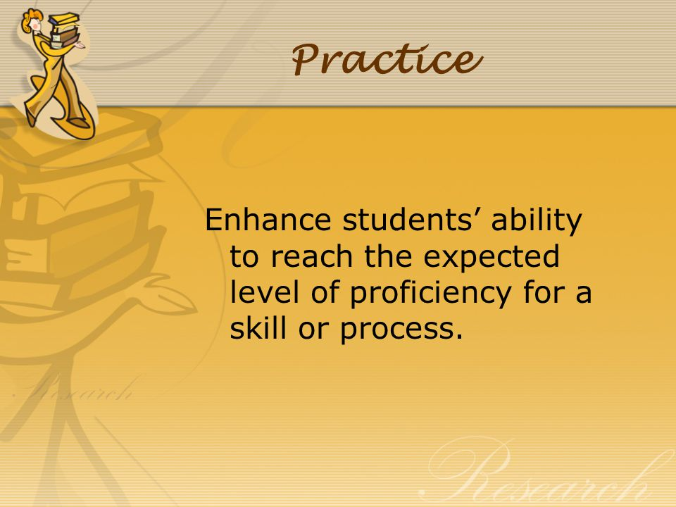 Practice Enhance students' ability to reach the expected level of proficiency for a skill or process.