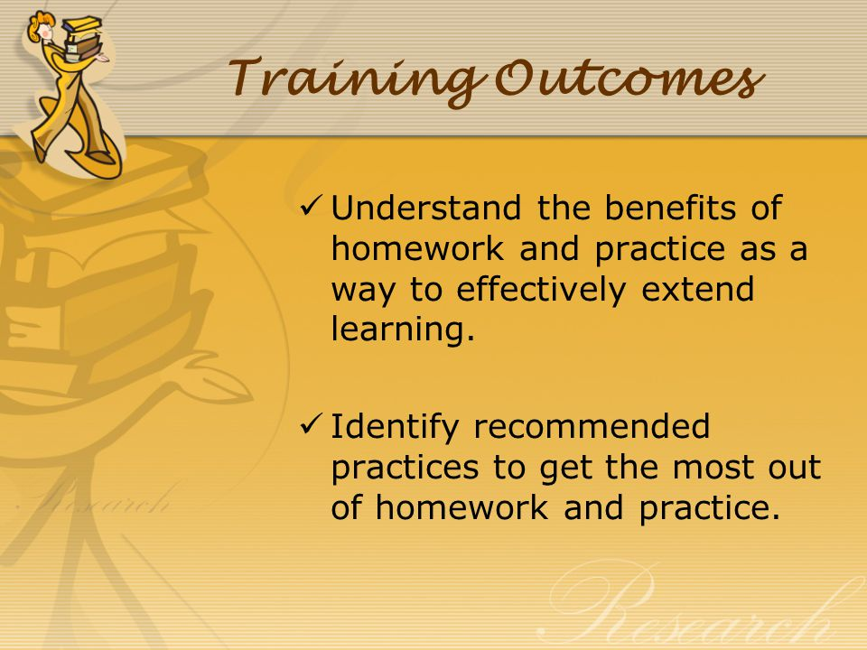 Training Outcomes Understand the benefits of homework and practice as a way to effectively extend learning.