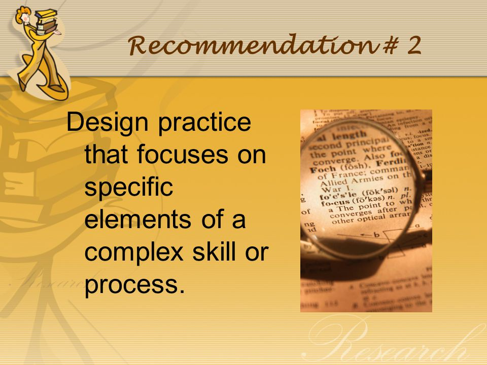 Recommendation # 2 Design practice that focuses on specific elements of a complex skill or process.