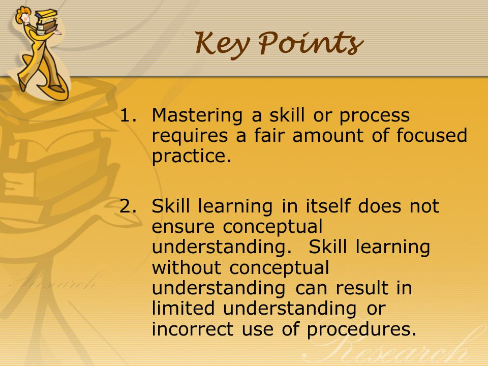 Key Points Mastering a skill or process requires a fair amount of focused practice.