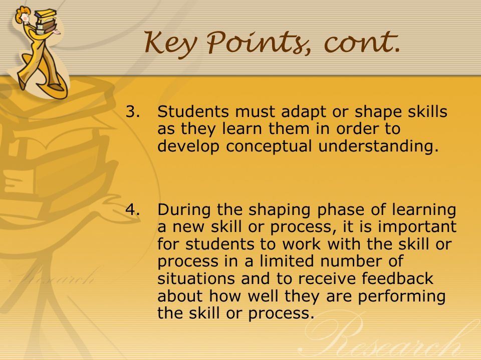 Key Points, cont. Students must adapt or shape skills as they learn them in order to develop conceptual understanding.