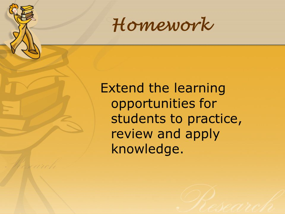Homework Extend the learning opportunities for students to practice, review and apply knowledge.