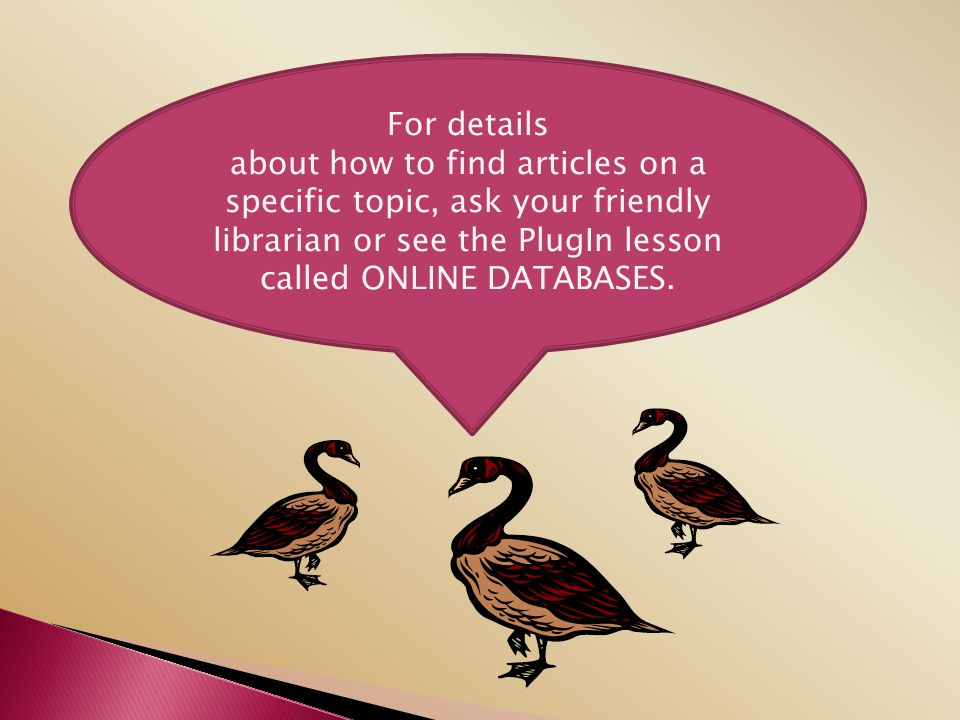 For details about how to find articles on a specific topic, ask your friendly librarian or see the PlugIn lesson called ONLINE DATABASES.