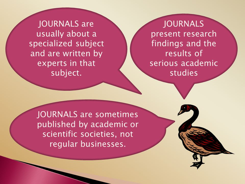 JOURNALS are usually about a specialized subject and are written by experts in that subject.
