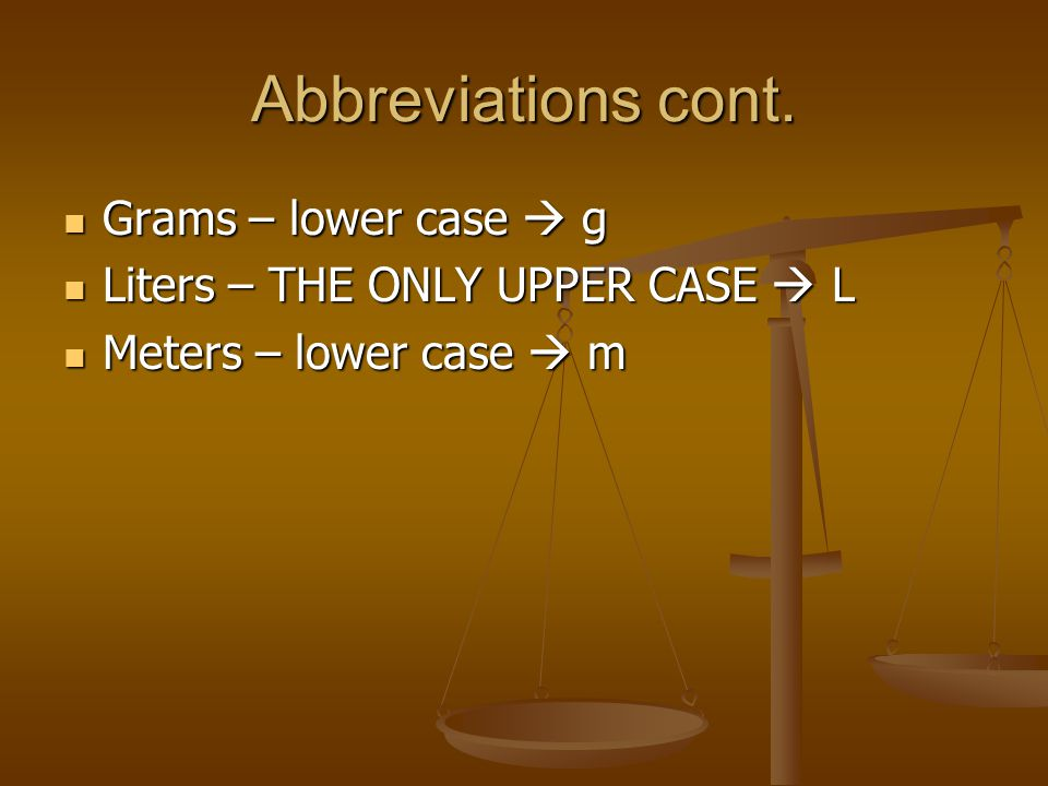 Abbreviations cont. Grams – lower case  g