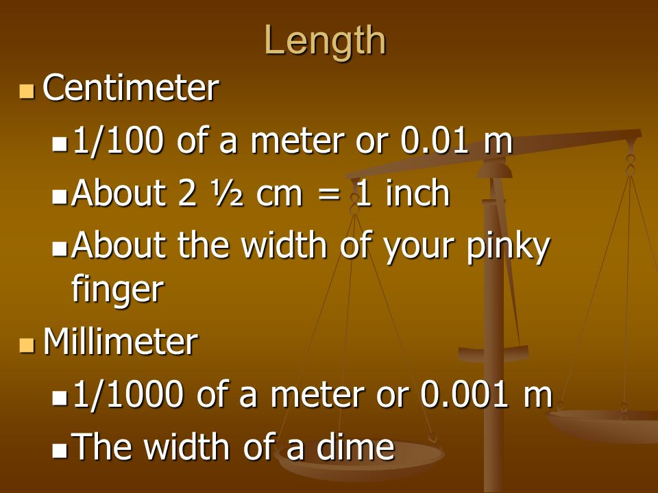 Length Centimeter 1/100 of a meter or 0.01 m About 2 ½ cm = 1 inch