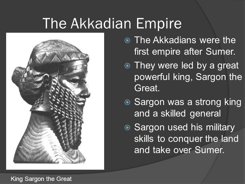 The Akkadian Empire The Akkadians were the first empire after Sumer.