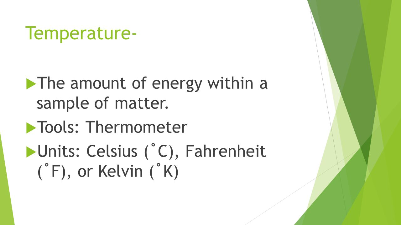 Temperature- The amount of energy within a sample of matter.