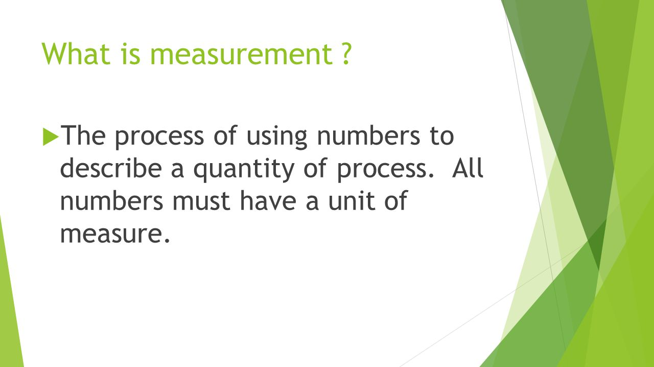 What is measurement . The process of using numbers to describe a quantity of process.