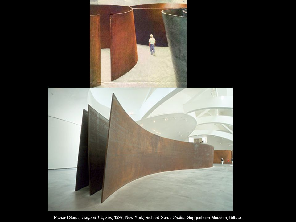 Richard Serra, Torqued Ellipses, 1997, New York; Richard Serra, Snake, Guggenheim Museum, Bilbao.