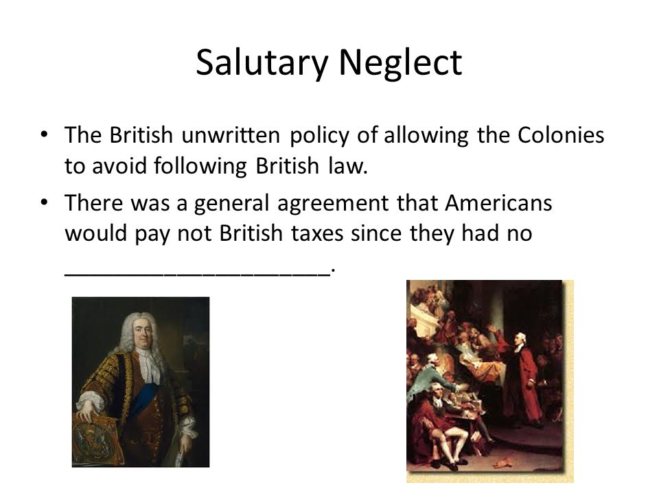 """britains policy of salutary neglect The policy of salutary neglect had a large impact on the advancement of the   britain's use of this """"hands off"""" policy demonstrated their hope that britain could."""