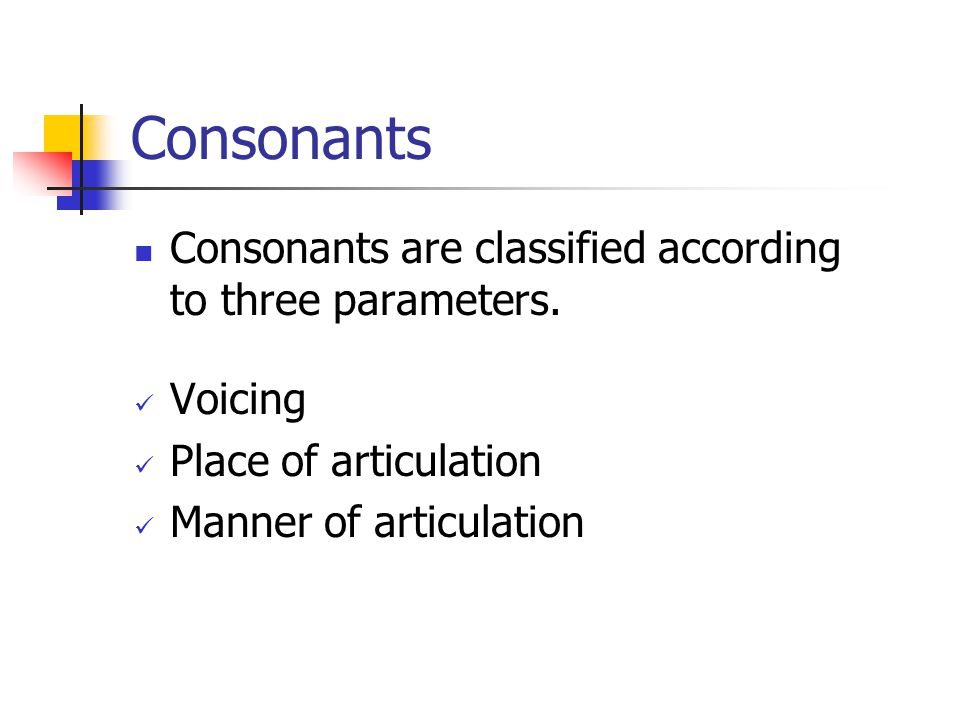 Consonants Consonants are classified according to three parameters.