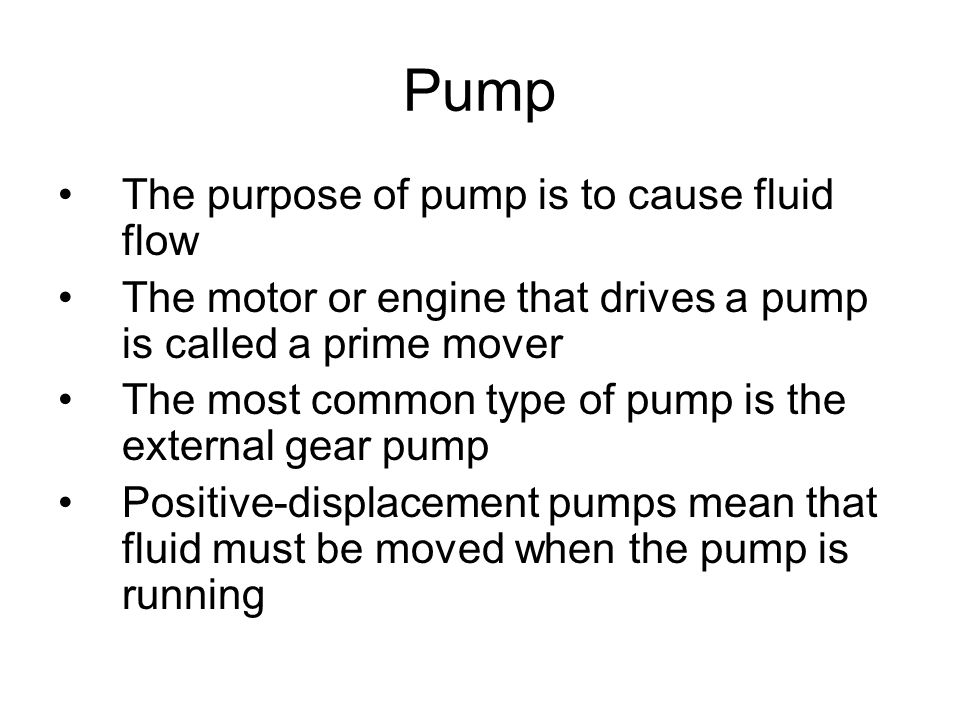 Pump The purpose of pump is to cause fluid flow