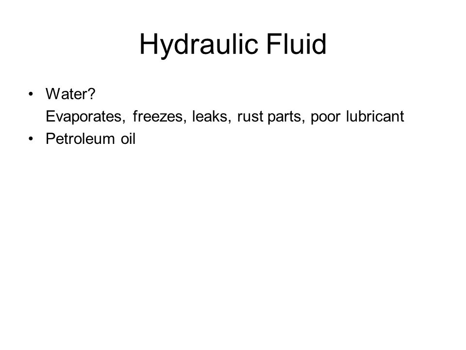 Hydraulic Fluid Water Evaporates, freezes, leaks, rust parts, poor lubricant Petroleum oil