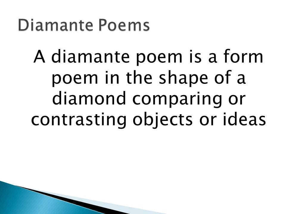 Diamante Poems A diamante poem is a form poem in the shape of a diamond comparing or contrasting objects or ideas.