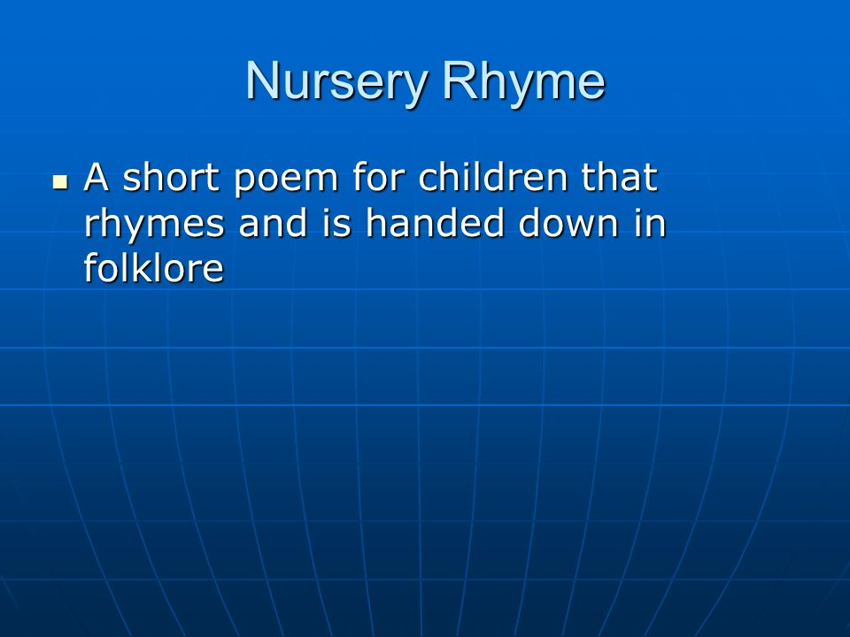 Nursery Rhyme A short poem for children that rhymes and is handed down in folklore