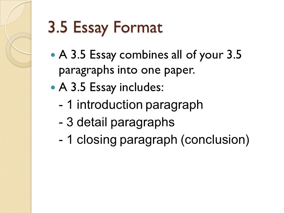 3.5 Essay Format A 3.5 Essay combines all of your 3.5 paragraphs into one paper. A 3.5 Essay includes:
