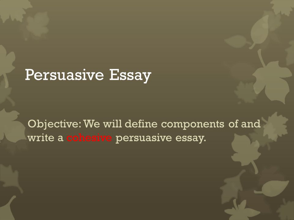 persuasive essay objective we will define components of and write  1 persuasive essay objective we will define components of and write a cohesive persuasive essay