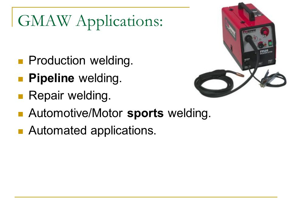 GMAW Applications: Production welding. Pipeline welding.