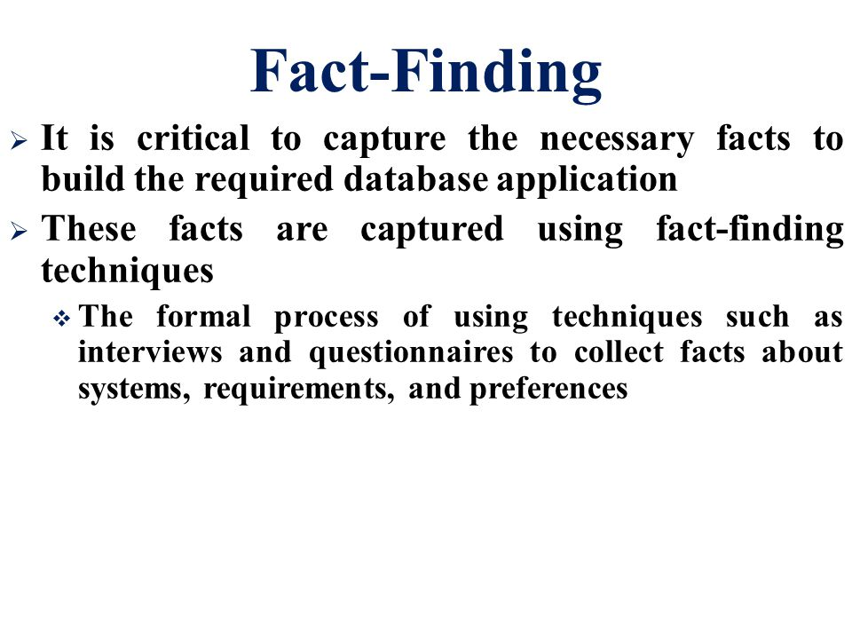 Fact-Finding It is critical to capture the necessary facts to build the required database application.