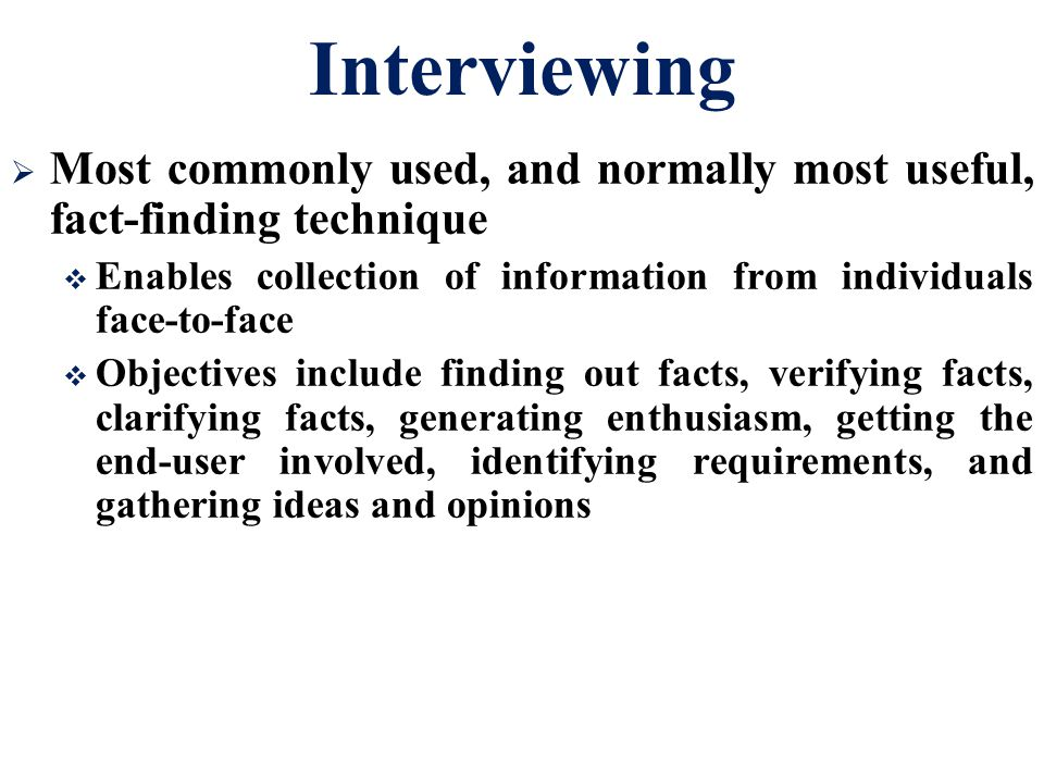 Interviewing Most commonly used, and normally most useful, fact-finding technique. Enables collection of information from individuals face-to-face.