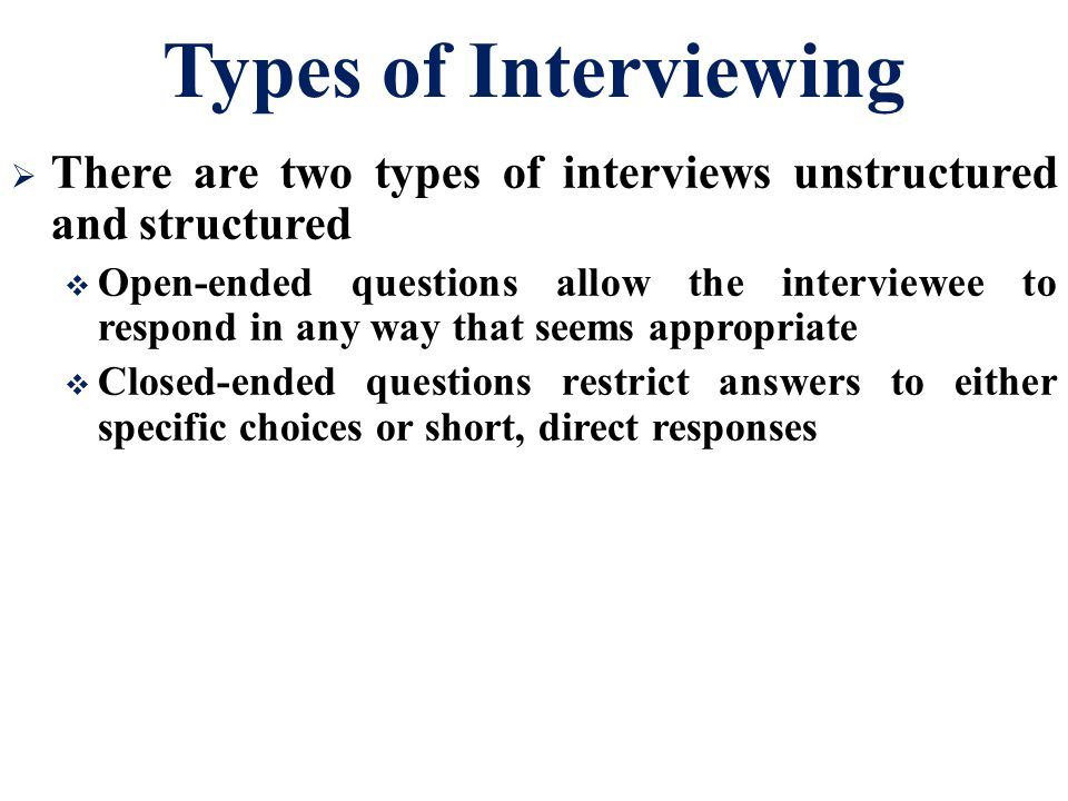 Types of Interviewing There are two types of interviews unstructured and structured.
