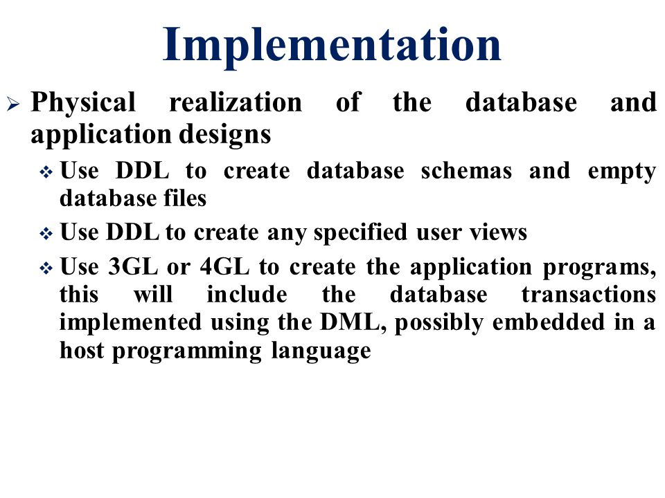 Implementation Physical realization of the database and application designs. Use DDL to create database schemas and empty database files.